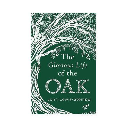 John Lewis-Stempel The Glorious Life of the Oak by John Lewis-Stempel