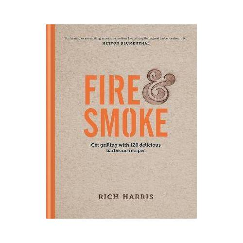 Rich Harris Fire & Smoke: Get Grilling with 120 Delicious Barbecue by Rich Harris