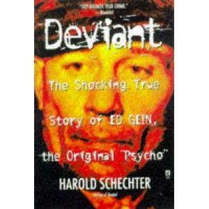 "Deviant: True Story of Ed Gein, The Original by Harold Schechter Deviant: True Story of Ed Gein, The Original Psycho "" : Paperback : SIMON & SCHUSTER : 9780671025465 : 0671025465 : 14 Oct 1998 : From Harold Schechter, one of the principle chroniclers of the world's greatest psychopathic killers comes the definitive account of Ed Gein, whose ghoulish crimes stunned an unsuspecting nation."