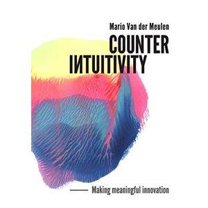 Mario Van der Meulen Counterintuitivity: Making Meaningful Innovation