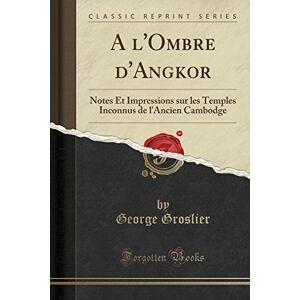 George Groslier A l'Ombre d'Angkor: Notes Et Impressions sur les Temples Inconnus de l'Ancien Cambodge (Classic Reprint)