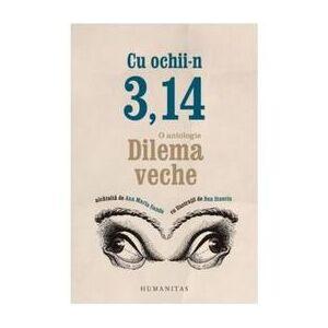 Humanitas Cu Ochii-n 3,14: O antologie Dilema veche, editura Humanitas
