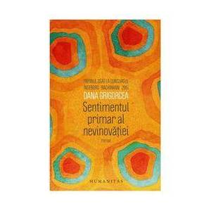 Humanitas Sentimentul primar al nevinovatiei - Dana Grigorcea, editura Humanitas