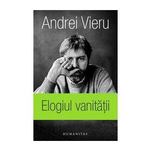 Humanitas Elogiul vanitatii - Andrei Vieru, editura Humanitas