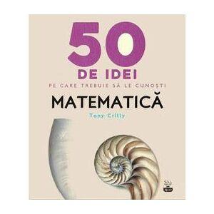 Litera 50 de idei pe care trebuie sa le cunosti. Matematica - Tony Crilly, editura Litera