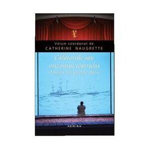 Nemira Calatoriile sau orizontul teatrului - Catherine Naugrette, editura Nemira