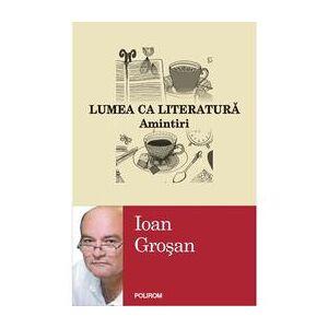 Polirom Lumea Ca Literatura. Amintiri - Ioan Grosan, editura Polirom