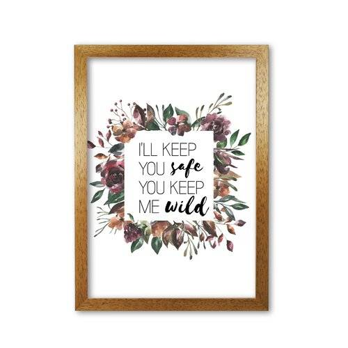 East Urban Home 'I'll Keep You Safe You Keep Me Wild Mixed Floral' Graphic Art East Urban Home Format: Honey Oak Frame, Size: 85 cm H x 60 cm W x 5 cm D  - Size: 85 cm H x 60 cm W x 5 cm D