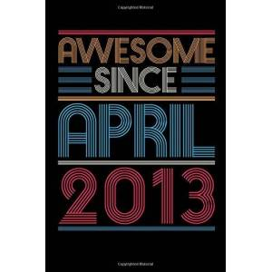 Awesome Since April 2013 Notebook: 7 Year Old 7th Birthday Gift Ideas for Daughters Son Niece - Unique April Bday Presents for Grandson, Friend's Son, Perfect Gift for 7 Years Old Kids and Boys
