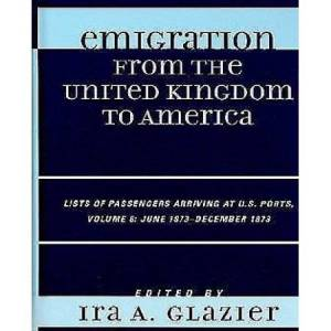 United Emigration from the United Kingdom to America: Lists of Passengers Arriving at U.S. Ports, Volume 8: June 1873 - December 1873