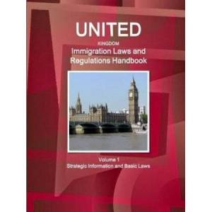 United Kingdom Immigration Laws and Regulations Handbook Volume 1 Strategic Information and Basic Laws