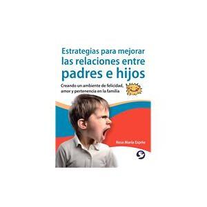 Editorial Pax Mexico Estrategias para mejorar las relaciones entre padres e hijos Creando un ambiente de felicidad, amor y pertenencia en la familia