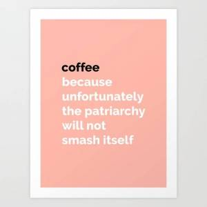 Society6 Coffee: Because Unfortunately The Patriarchy Will Not Smash Itself Art Print by Boss Babes Club - X-Small
