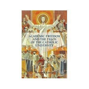Palgrave Academic Freedom and the Telos of the Catholic University; K. Garcia[Hard cover]
