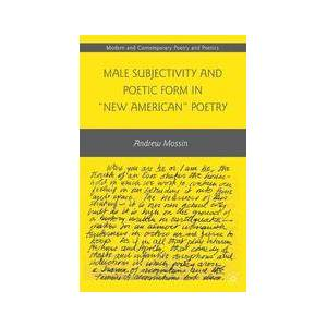 """Palgrave Male Subjectivity and Poetic Form in """"New American"""" Poetry ,A. Mossin[Soft cover]"""