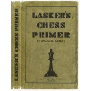 Lasker's Chess Primer: An Elementary Text Book for Beginners, which teaches Chess by a new, easy and comprehensive Method Lasker, Emanuel (1868-1941)