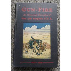 GUN-FIRE: AN HISTORICAL NARRATIVE OF THE 4TH BDE. C.F.A. IN THE GREAT WAR (1914-18). MacDonald, J.A., Lieut., editor. Introductory by Maj.-Gen. A.G.L