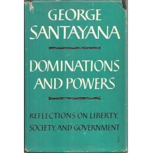 DOMINATIONS AND POWERS. REFLECTIONS ON LIBERTY, SOCIETY, AND GOVERNMENT. SANTAYANA, George. [ ] [Hardcover]