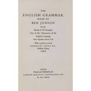 The English Grammar Made by Ben Jonson for the Benefit of All Strangers Out of His Observation of the English Language Now Spoken and in Use. With a