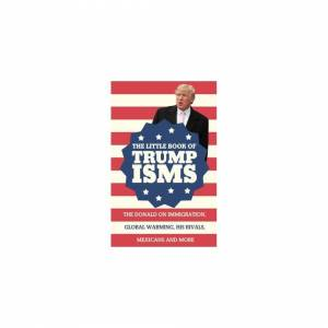 Unbranded The Little Book of Trumpisms: Donald Trump on Immigration, Global Warming, His R