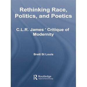 Routledge Rethinking Race  Politics  and PoeticsC.L.R. James' Critique of Modernity