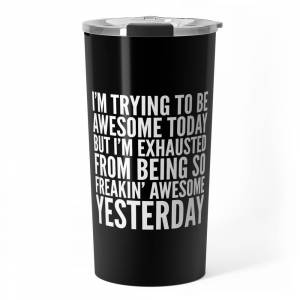 Society6 I'm Trying To Be Awesome Today, But I'm Exhausted From Being So Freakin' Awesome Yesterday (B&w) Travel Mug by creativeangel